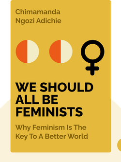 We Should All Be Feminists: Why Feminism is the key to a better world by Chimamanda Ngozi Adichie