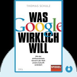 Was Google wirklich will: Wie der einflussreichste Konzern der Welt unsere Zukunft verändert von Thomas Schulz