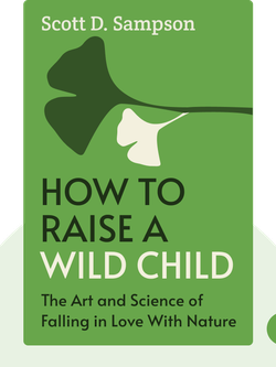 How to Raise a Wild Child: The Art and Science of Falling in Love With Nature by Scott D. Sampson