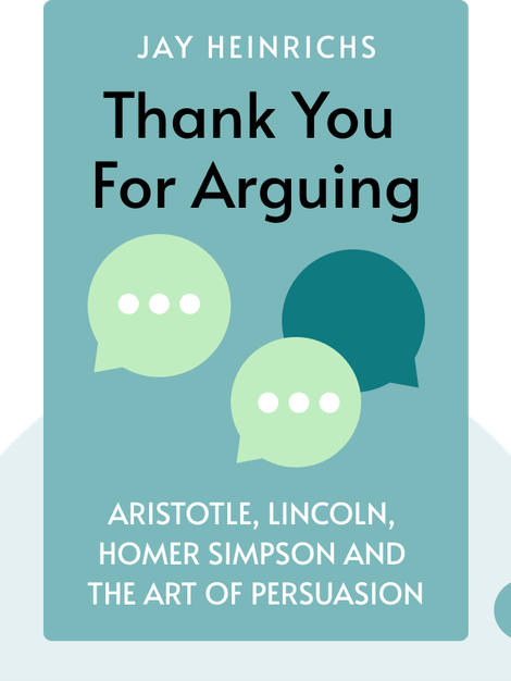 Thank You for Arguing: What Aristotle, Lincoln, and Homer Simpson Can Teach Us About the Art of Persuasion by Jay Heinrichs