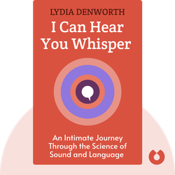 I Can Hear You Whisper: An Intimate Journey Through the Science of Sound and Language by Lydia Denworth