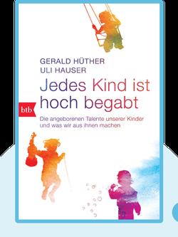 Jedes Kind ist hoch begabt: Die angeborenen Talente unserer Kinder und was wir aus ihnen machen von Gerald Hüther & Uli Hauser