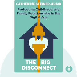 The Big Disconnect: Protecting Childhood and Family Relationships in the Digital Age by Catherine Steiner-Adair