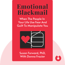 Emotional Blackmail: When the People in Your Life Use Fear, Obligation, and Guilt to Manipulate You by Susan Forward, PhD, with Donna Frazier