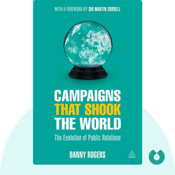 Campaigns that Shook the World: The Evolution of Public Relations by Danny Rogers