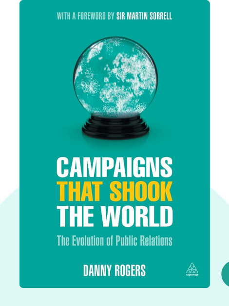 Campaigns that Shook the World: The Evolution of Public Relations von Danny Rogers