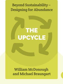 The Upcycle: Beyond Sustainability – Designing for Abundance by William McDonough and Michael Braungart