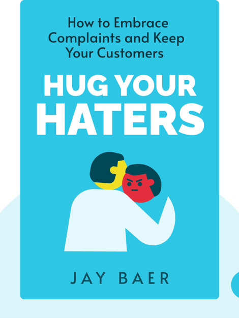 Hug Your Haters: How to Embrace Complaints and Keep Your Customers by Jay Baer