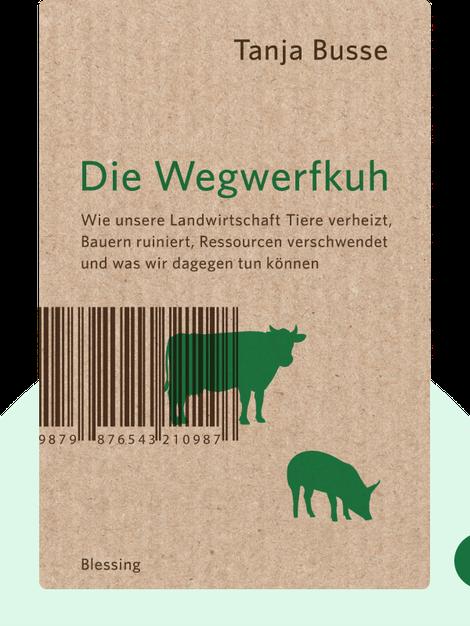 Die Wegwerfkuh: Wie unsere Landwirtschaft Tiere verheizt, Bauern ruiniert, Ressourcen verschwendet und was wir dagegen tun können von Tanja Busse