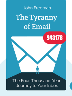 The Tyranny of Email: The Four-Thousand-Year Journey to Your Inbox by John Freeman