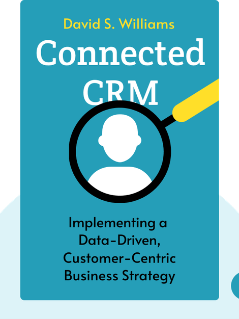 Connected CRM: Implementing a Data-Driven, Customer-Centric Business Strategy by David S. Williams