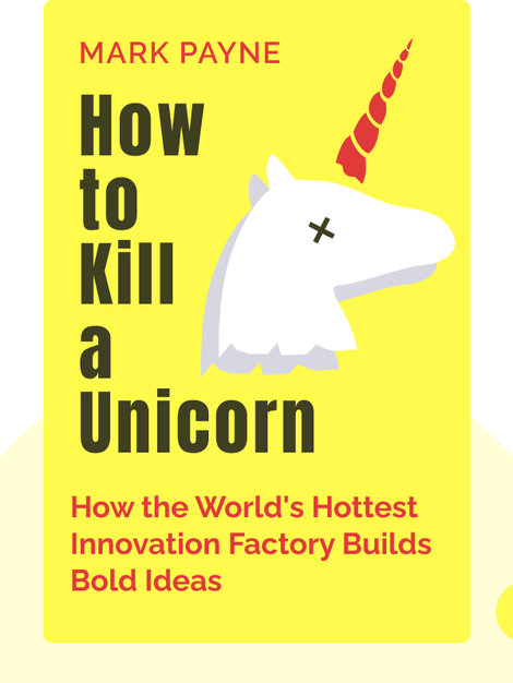How to Kill a Unicorn: How the World's Hottest Innovation Factory Builds Bold Ideas That Make It to Market by Mark Payne