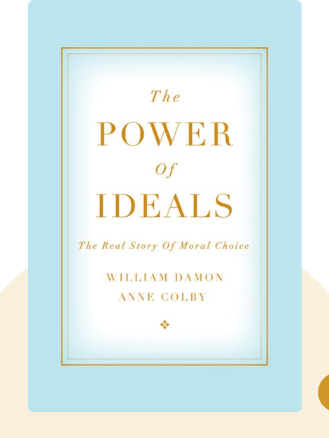 The Power of Ideals: The Real Story of Moral Choice by William Damon and Anne Colby