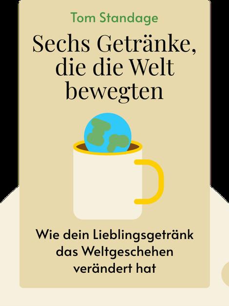 Sechs Getränke, die die Welt bewegten: Wie dein Lieblingsgetränk das Weltgeschehen verändert hat von Tom Standage