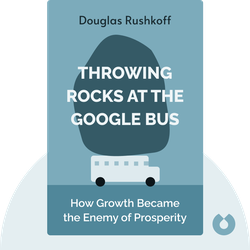 Throwing Rocks at the Google Bus: How Growth Became the Enemy of Prosperity by Douglas Rushkoff