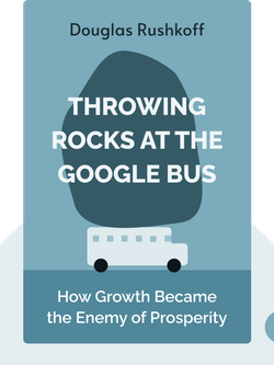 Throwing Rocks at the Google Bus: How Growth Became the Enemy of Prosperity von Douglas Rushkoff