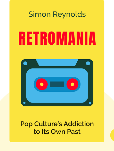 Retromania: Pop Culture's Addiction to Its Own Past by Simon Reynolds