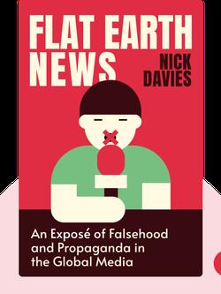 Flat Earth News : An Award-Winning Reporter Exposes Falsehood, Distortion, and Propaganda in the Global Media  by Nick Davies