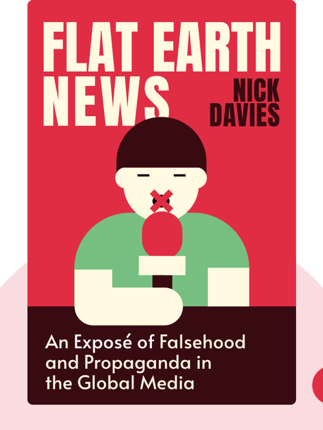 Flat Earth News : An Award-Winning Reporter Exposes Falsehood, Distortion, and Propaganda in the Global Media  by Nick Davies