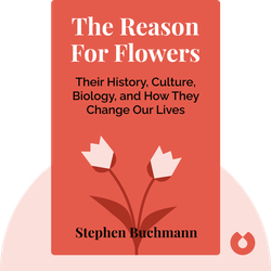 The Reason For Flowers: Their History, Culture, Biology, and How They Change Our Lives by Stephen Buchmann