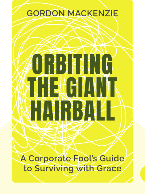 Orbiting the Giant Hairball: A Corporate Fool's Guide to Surviving with Grace by Gordon MacKenzie