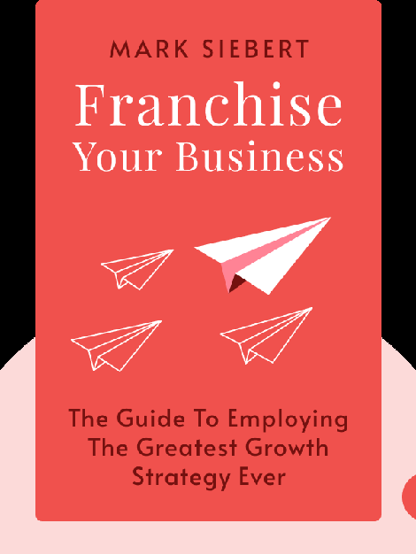 Franchise Your Business: The Guide To Employing The Greatest Growth Strategy Ever von Mark Siebert