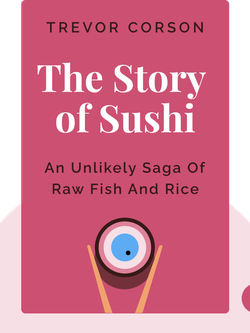 The Story of Sushi: An Unlikely Saga of Raw Fish and Rice by Trevor Corson
