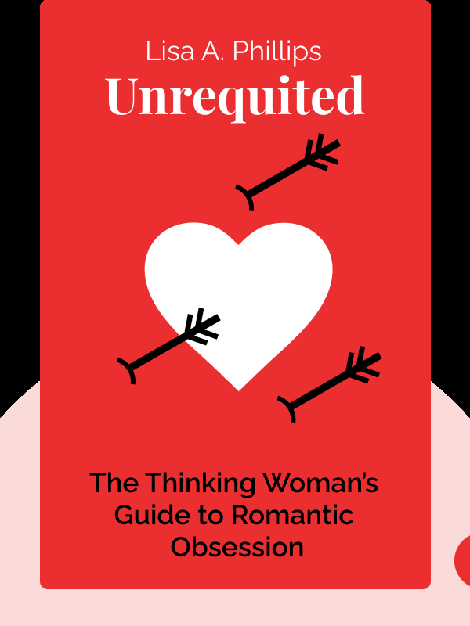 Unrequited: The Thinking Woman's Guide to Romantic Obsession by Lisa A. Phillips