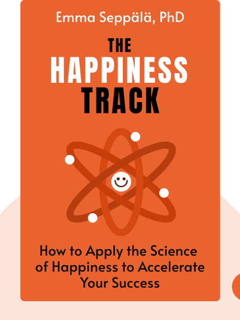 The Happiness Track: How to Apply the Science of Happiness to Accelerate Your Success by Emma Seppälä, PhD
