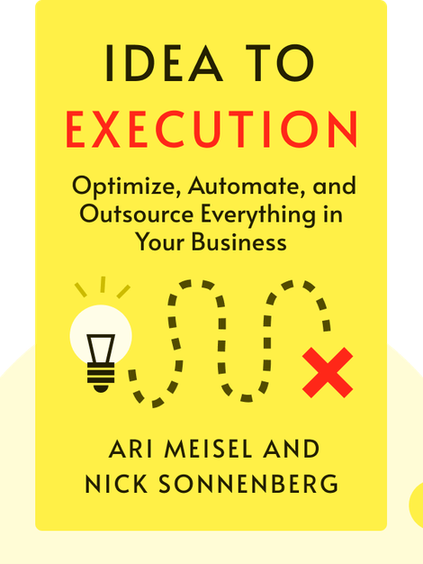 Idea to Execution: How to Optimize, Automate and Outsource Everything in Your Business by Ari Meisel and Nick Sonnenberg