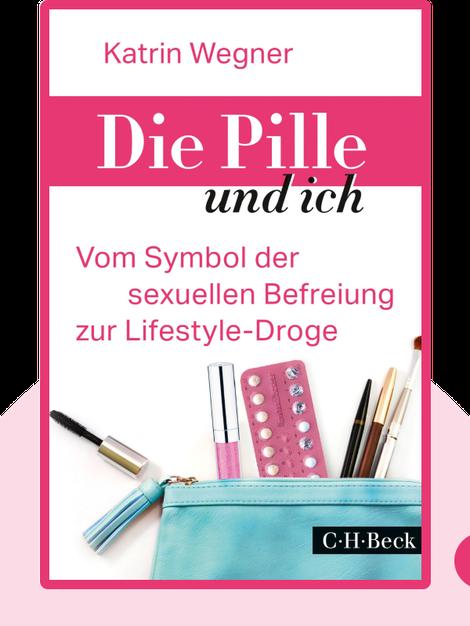 Die Pille und ich: Vom Symbol der sexuellen Befreiung zur Lifestyle-Droge von Katrin Wegner