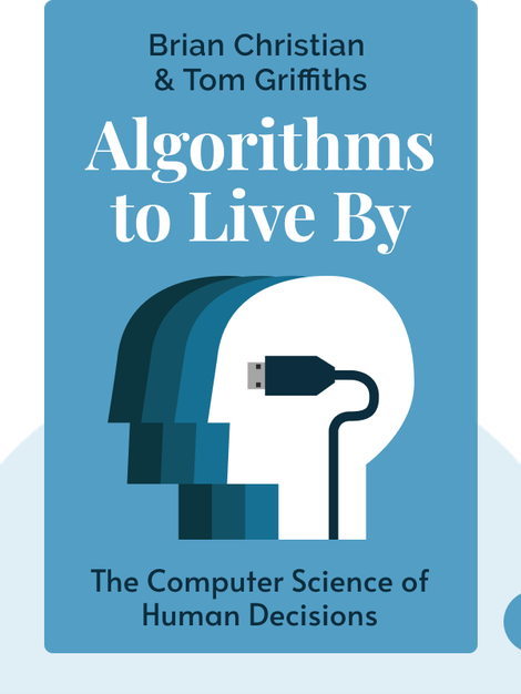 Algorithms to Live By: The Computer Science of Human Decisions by Brian Christian & Tom Griffiths