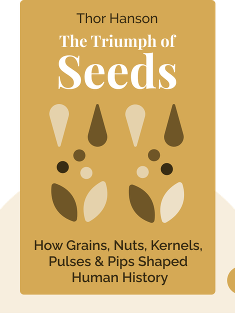 The Triumph of Seeds: How Grains, Nuts, Kernels, Pulses & Pips Conquered the Plant Kingdom and Shaped Human History by Thor Hanson
