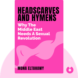 Headscarves and Hymens: Why the Middle East Needs a Sexual Revolution by Mona Eltahawy