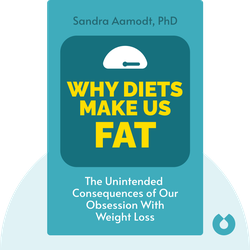 Why Diets Make Us Fat: The Unintended Consequences of Our Obsession With Weight Loss by Sandra Aamodt, PhD