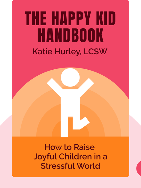 The Happy Kid Handbook: How to Raise Joyful Children in a Stressful World by Katie Hurley, LCSW
