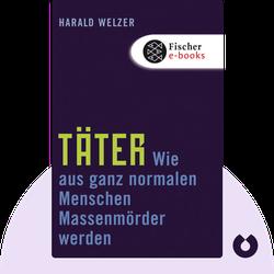 Täter: Wie aus ganz normalen Menschen Massenmörder werden  von Harald Welzer