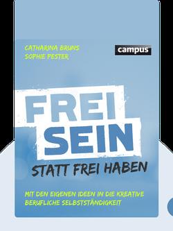 Frei sein statt frei haben: Mit eigenen Ideen in die kreative berufliche Selbstständigkeit von Catharina Bruns & Sophie Pester