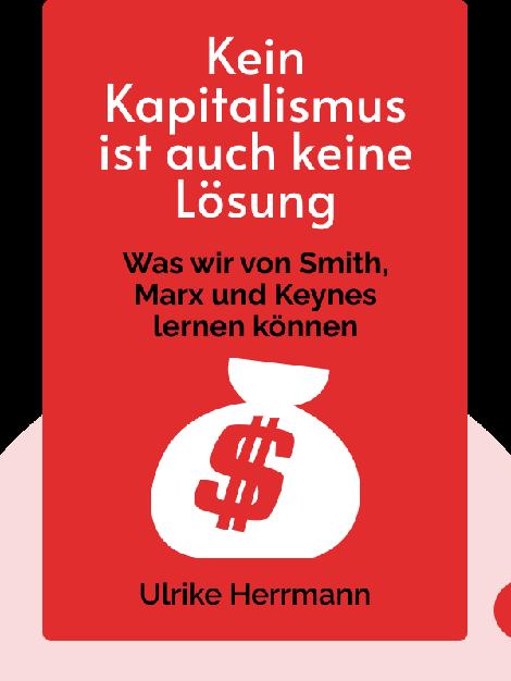 Kein Kapitalismus ist auch keine Lösung: Die Krise der heutigen Ökonomie oder Was wir von Smith, Marx und Keynes lernen können von Ulrike Herrmann