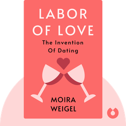 Labor of Love: The Invention of Dating by Moira Weigel