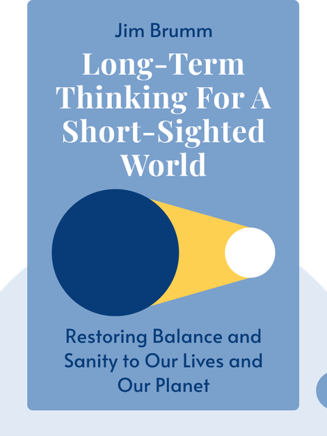Long-Term Thinking for a Short-Sighted World: Restoring happiness, balance, and sanity to our lives and our planet by Jim Brumm