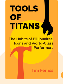 Tools of Titans: The Tactics, Routines and Habits of Billionaires, Icons and World-Class Performers by Tim Ferriss
