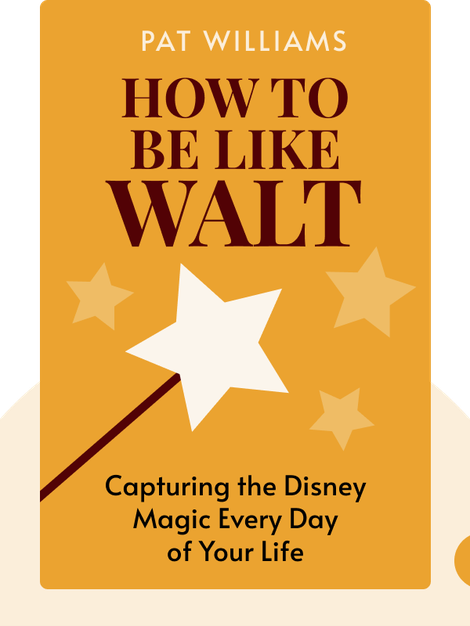 How To Be Like Walt: Capturing the Disney Magic Every Day of Your Life by Pat Williams