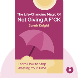 The Life-Changing Magic of Not Giving a F*ck: How to Stop Spending Time You Don't Have with People You Don't Like Doing Things You Don't Want to Do by Sarah Knight