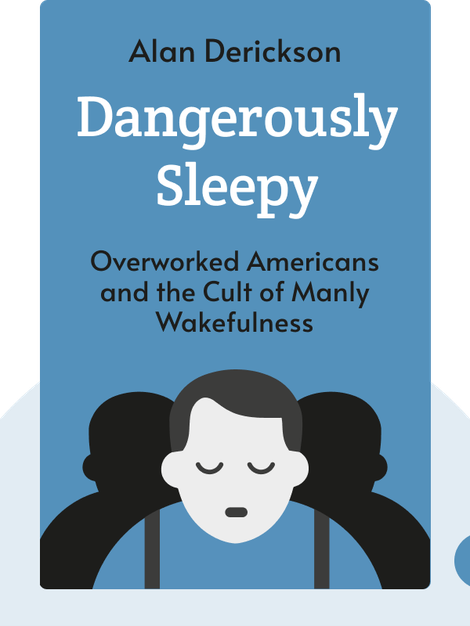 Dangerously Sleepy: Overworked Americans and the Cult of Manly Wakefulness by Alan Derickson