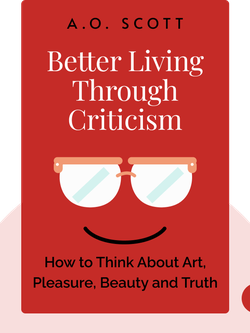Better Living Through Criticism: How to Think About Art, Pleasure, Beauty and Truth by A.O. Scott
