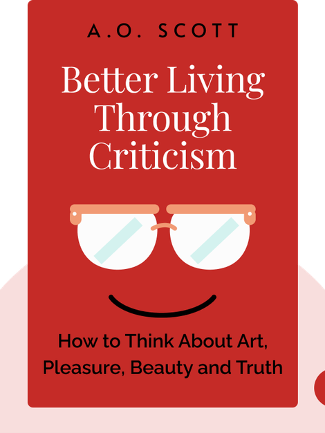 Better Living Through Criticism: How to Think About Art, Pleasure, Beauty and Truth von A.O. Scott