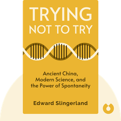 Trying Not to Try: Ancient China, Modern Science, and the Power of Spontaneity by Edward Slingerland