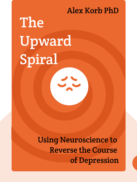 The Upward Spiral: Using Neuroscience to Reverse the Course of Depression, One Small Change at a Time by Alex Korb PhD