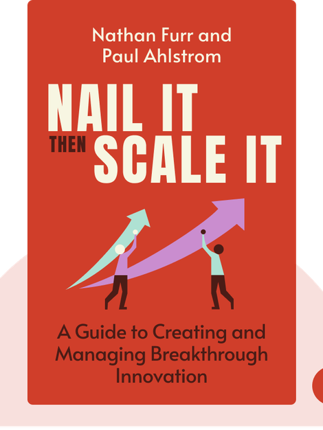 Nail It then Scale It: The Entrepreneur's Guide to Creating and Managing Breakthrough Innovation by Nathan Furr and Paul Ahlstrom
